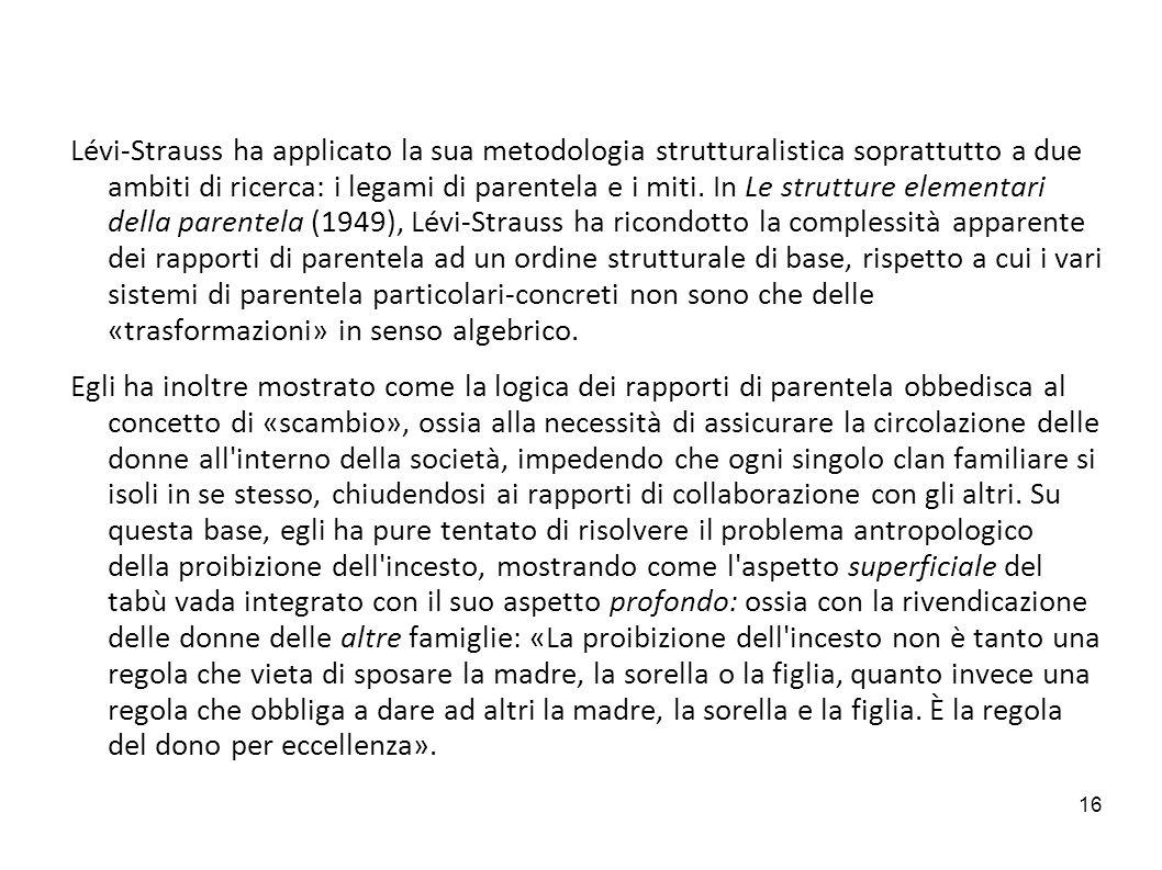 16 Lévi-Strauss ha applicato la sua metodologia strutturalistica soprattutto a due ambiti di ricerca: i legami di parentela e i miti. In Le strutture