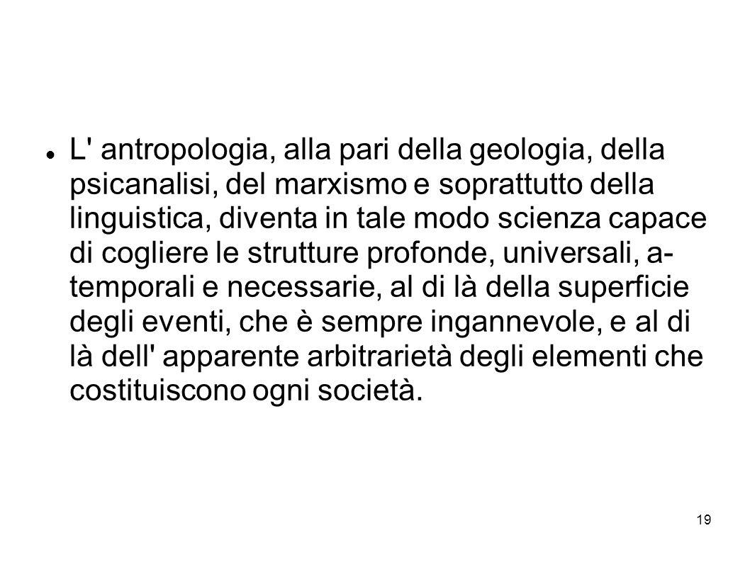 19 L' antropologia, alla pari della geologia, della psicanalisi, del marxismo e soprattutto della linguistica, diventa in tale modo scienza capace di