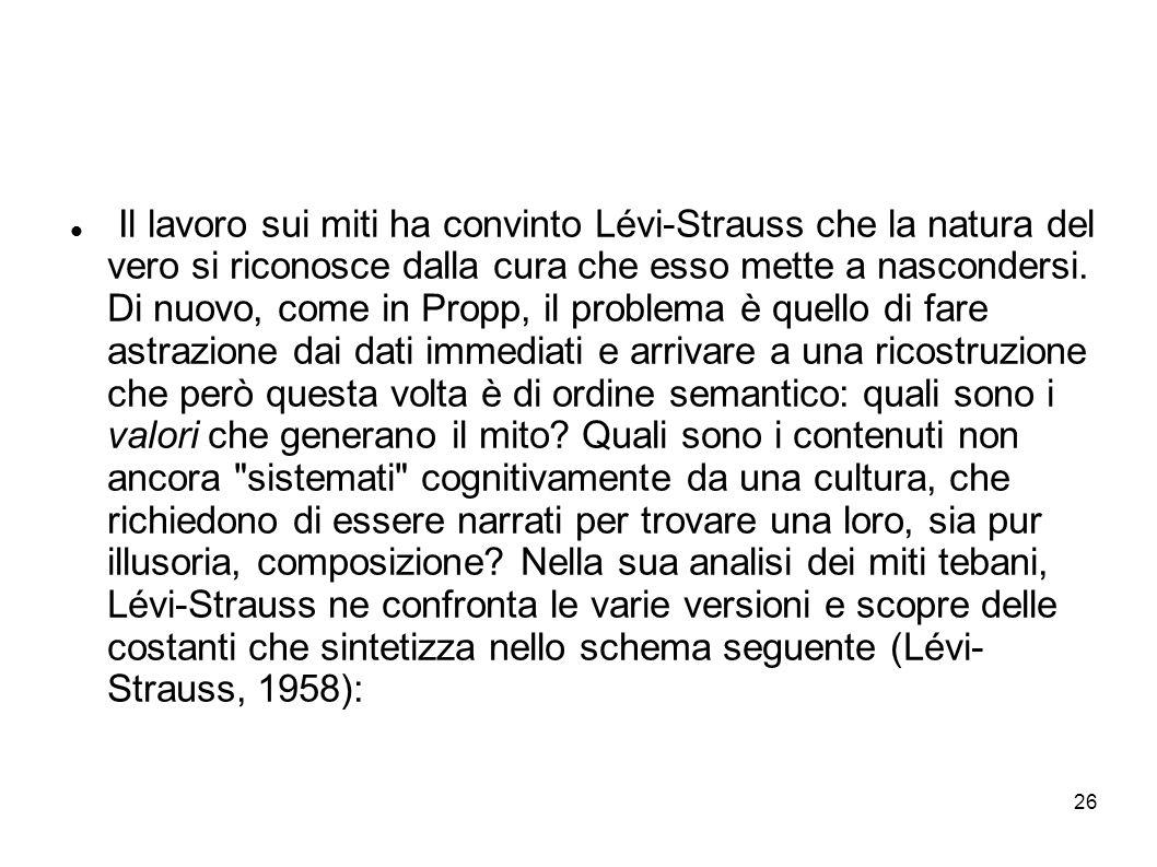26 Il lavoro sui miti ha convinto Lévi-Strauss che la natura del vero si riconosce dalla cura che esso mette a nascondersi. Di nuovo, come in Propp, i