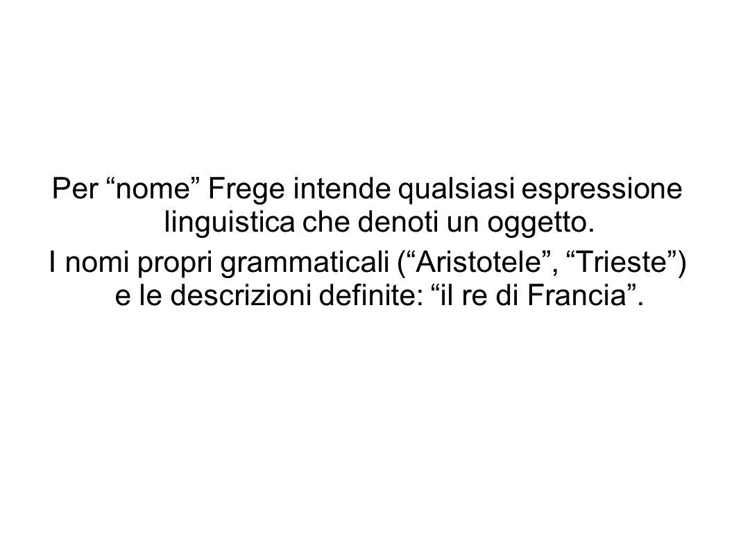 Per nome Frege intende qualsiasi espressione linguistica che denoti un oggetto. I nomi propri grammaticali (Aristotele, Trieste) e le descrizioni defi
