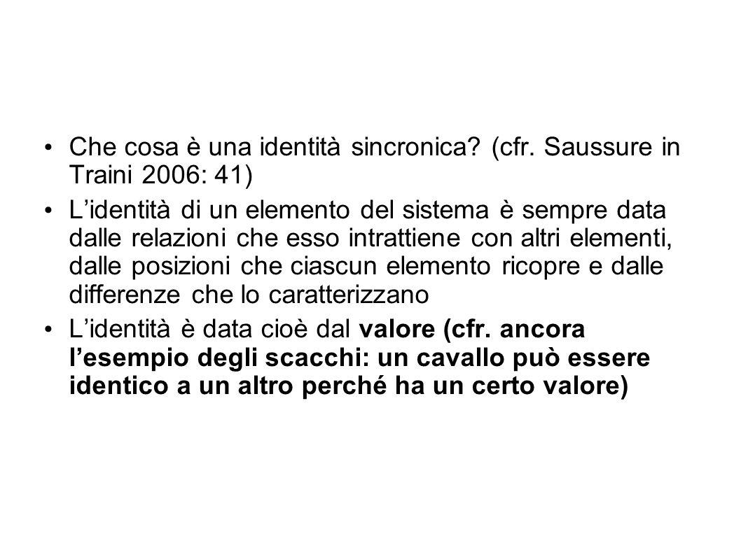 Che cosa è una identità sincronica? (cfr. Saussure in Traini 2006: 41) Lidentità di un elemento del sistema è sempre data dalle relazioni che esso int