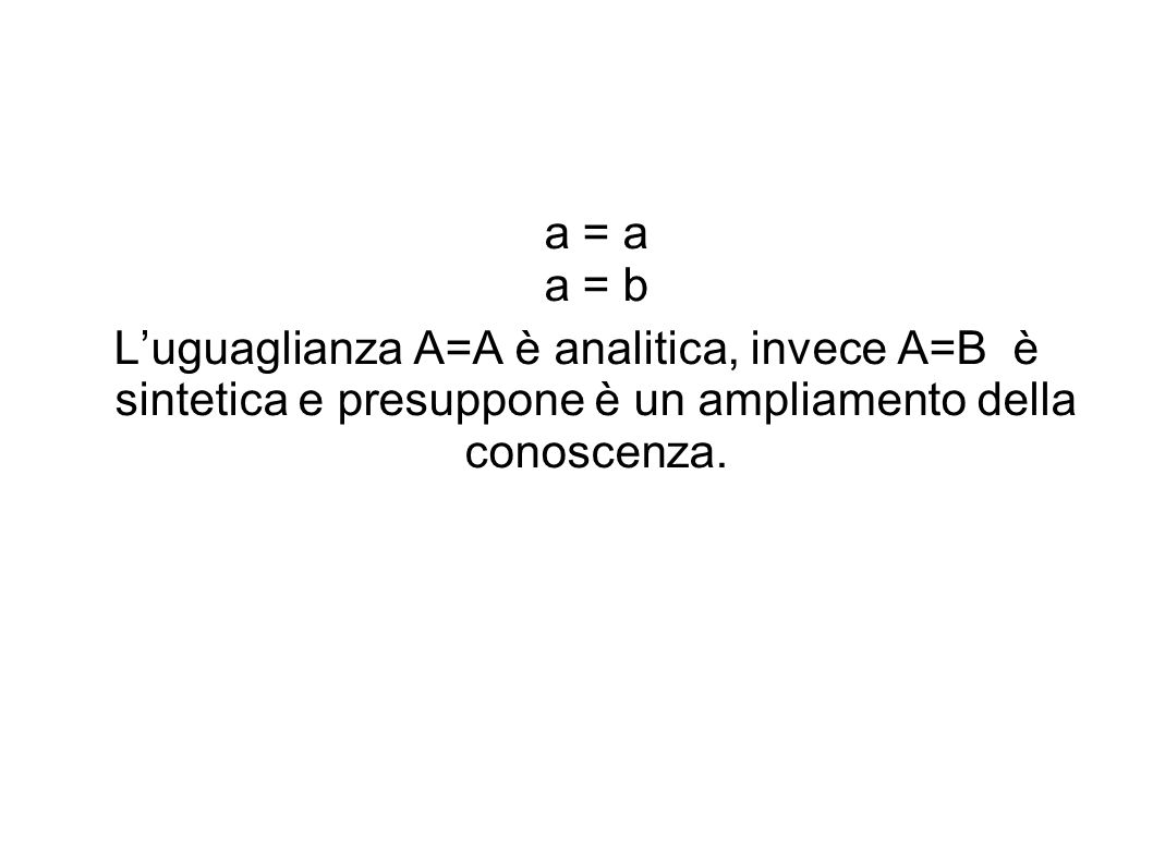 a = a a = b Luguaglianza A=A è analitica, invece A=B è sintetica e presuppone è un ampliamento della conoscenza.