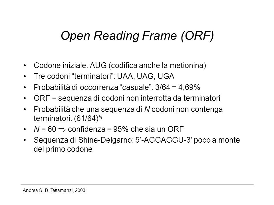 Andrea G. B. Tettamanzi, 2003 Open Reading Frame (ORF) Codone iniziale: AUG (codifica anche la metionina) Tre codoni terminatori: UAA, UAG, UGA Probab