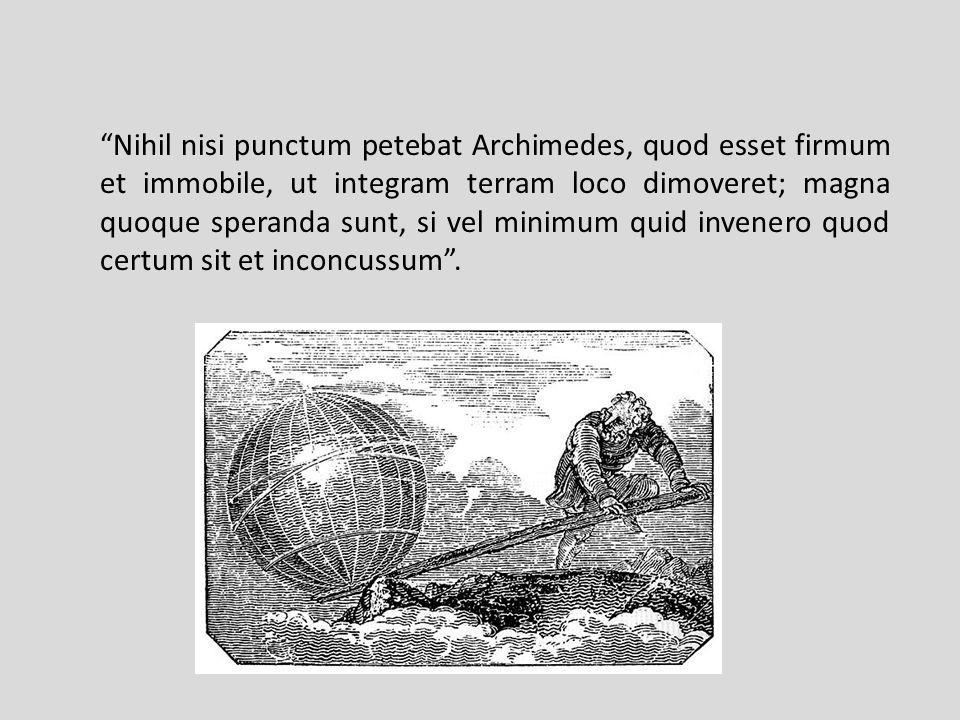 Nihil nisi punctum petebat Archimedes, quod esset firmum et immobile, ut integram terram loco dimoveret; magna quoque speranda sunt, si vel minimum quid invenero quod certum sit et inconcussum.