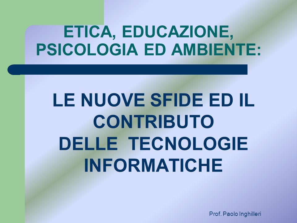ETICA, EDUCAZIONE, PSICOLOGIA ED AMBIENTE: LE NUOVE SFIDE ED IL CONTRIBUTO DELLE TECNOLOGIE INFORMATICHE Prof. Paolo Inghilleri