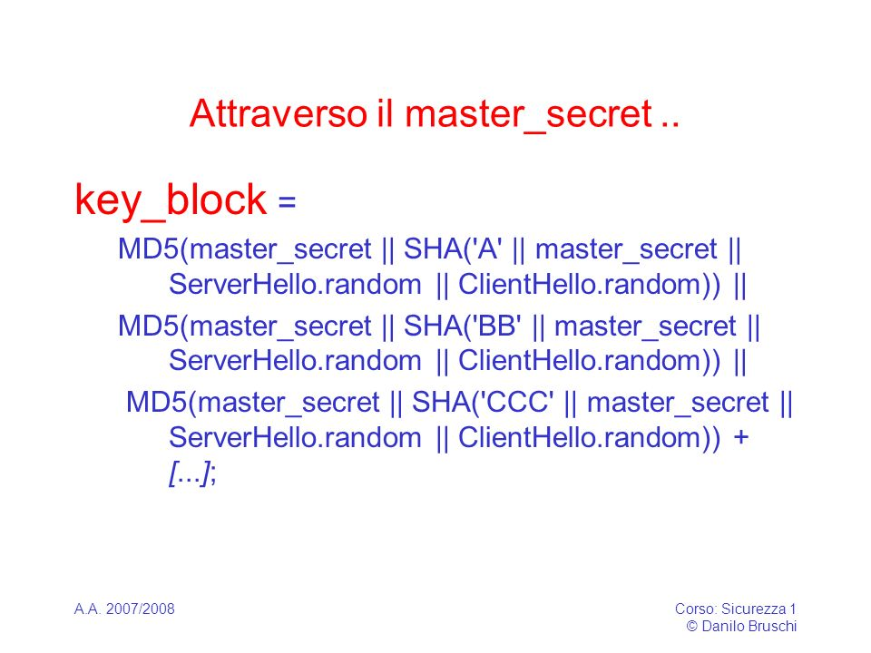 A.A. 2007/2008Corso: Sicurezza 1 © Danilo Bruschi Attraverso il master_secret.. key_block = MD5(master_secret || SHA('A' || master_secret || ServerHel