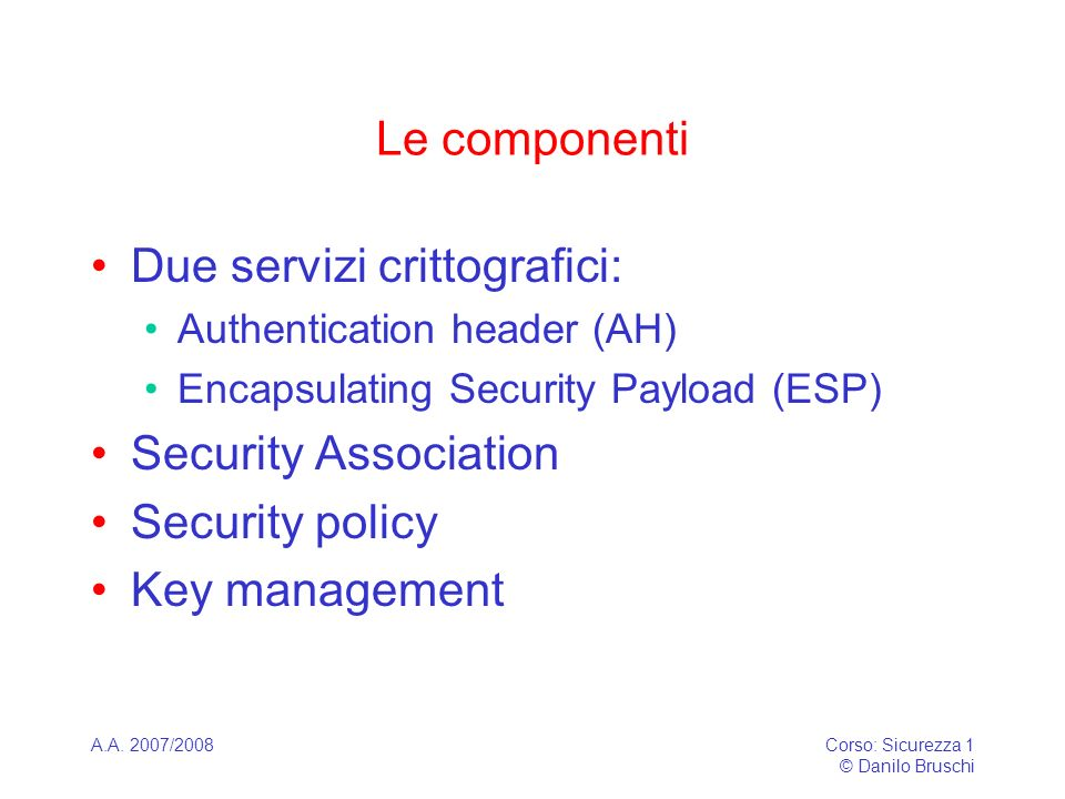 A.A. 2007/2008Corso: Sicurezza 1 © Danilo Bruschi Le componenti Due servizi crittografici: Authentication header (AH) Encapsulating Security Payload (