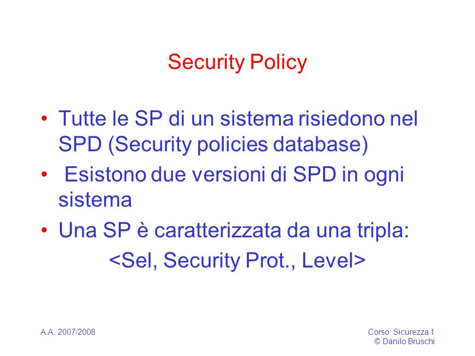 A.A. 2007/2008Corso: Sicurezza 1 © Danilo Bruschi Security Policy Tutte le SP di un sistema risiedono nel SPD (Security policies database) Esistono du