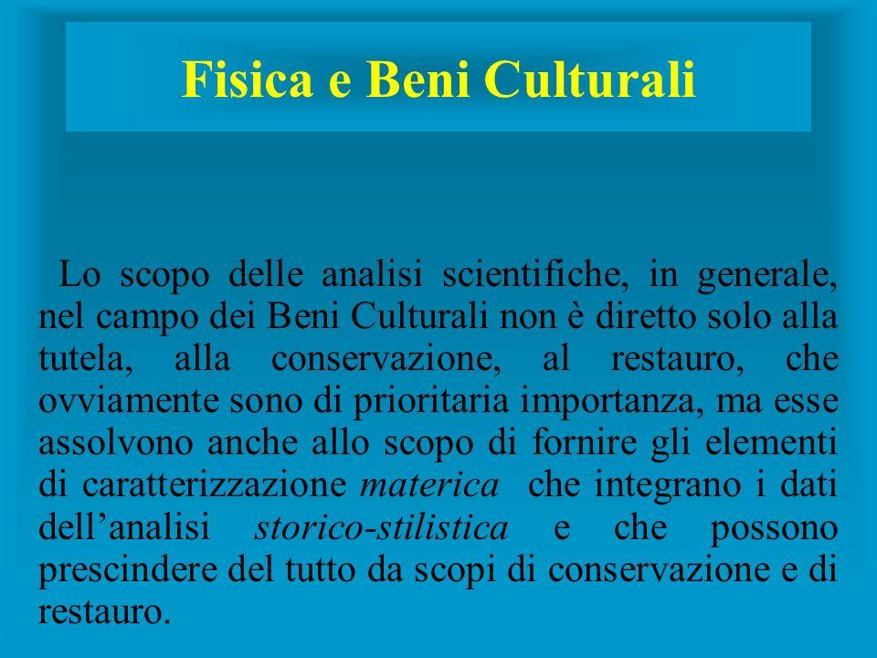 Fisica e Beni Culturali Lo scopo delle analisi scientifiche, in generale, nel campo dei Beni Culturali non è diretto solo alla tutela, alla conservazi