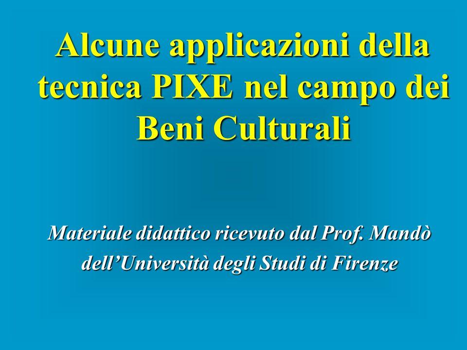 Materiale didattico ricevuto dal Prof. Mandò dellUniversità degli Studi di Firenze Alcune applicazioni della tecnica PIXE nel campo dei Beni Culturali