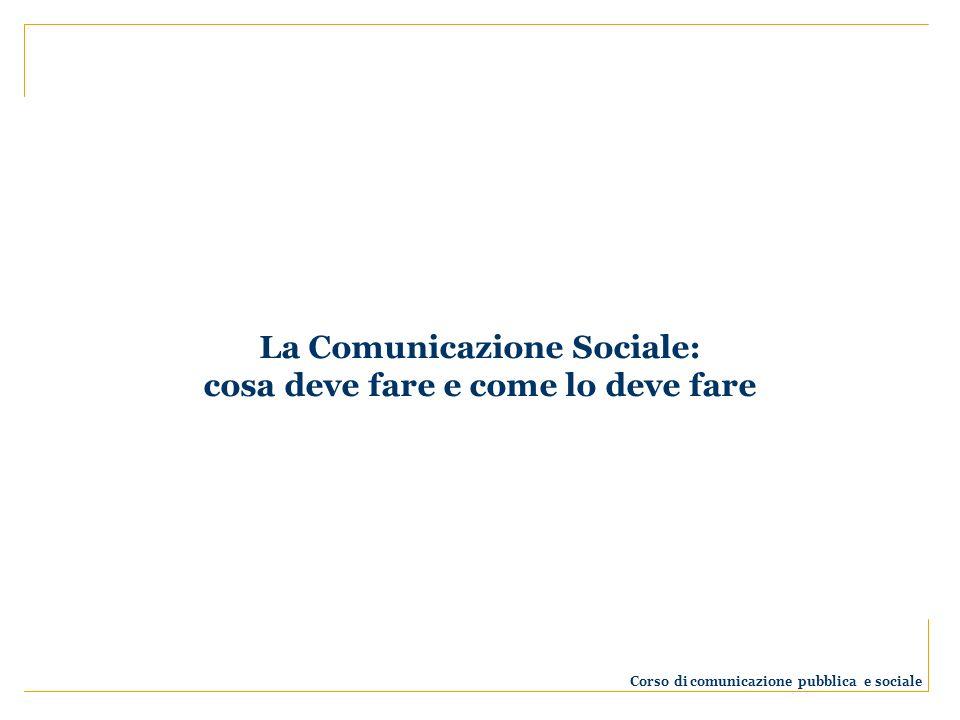 La Comunicazione Sociale: cosa deve fare e come lo deve fare Corso di comunicazione pubblica e sociale