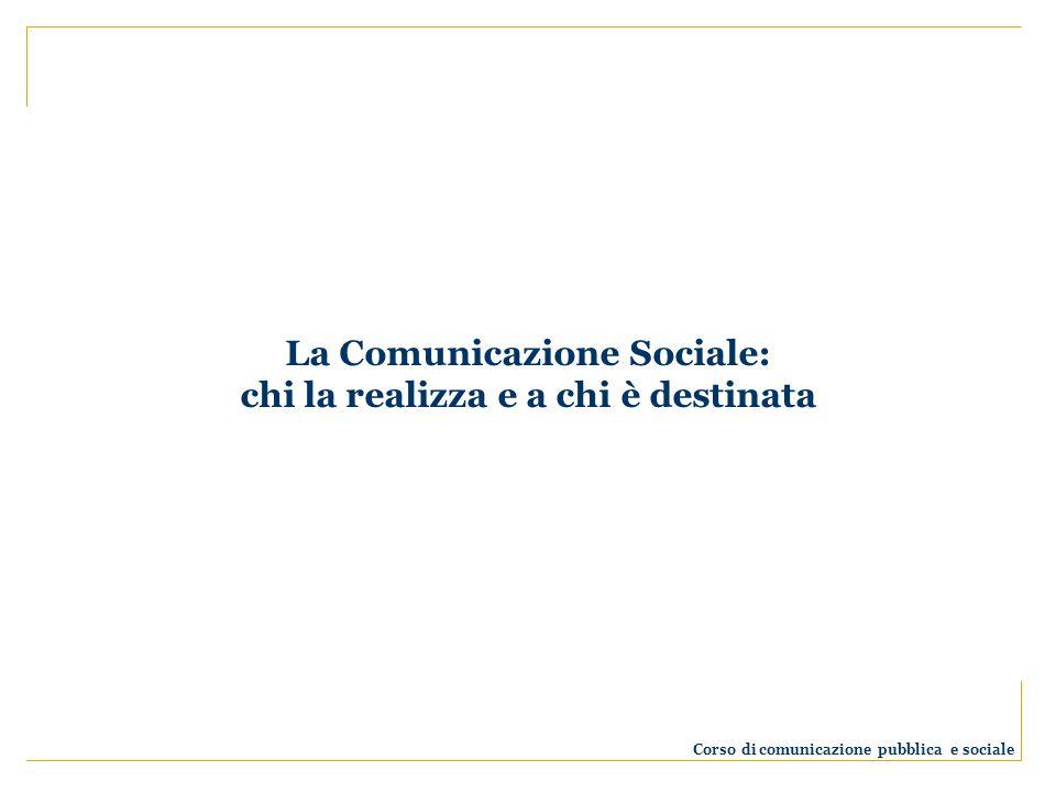 La Comunicazione Sociale: chi la realizza e a chi è destinata Corso di comunicazione pubblica e sociale