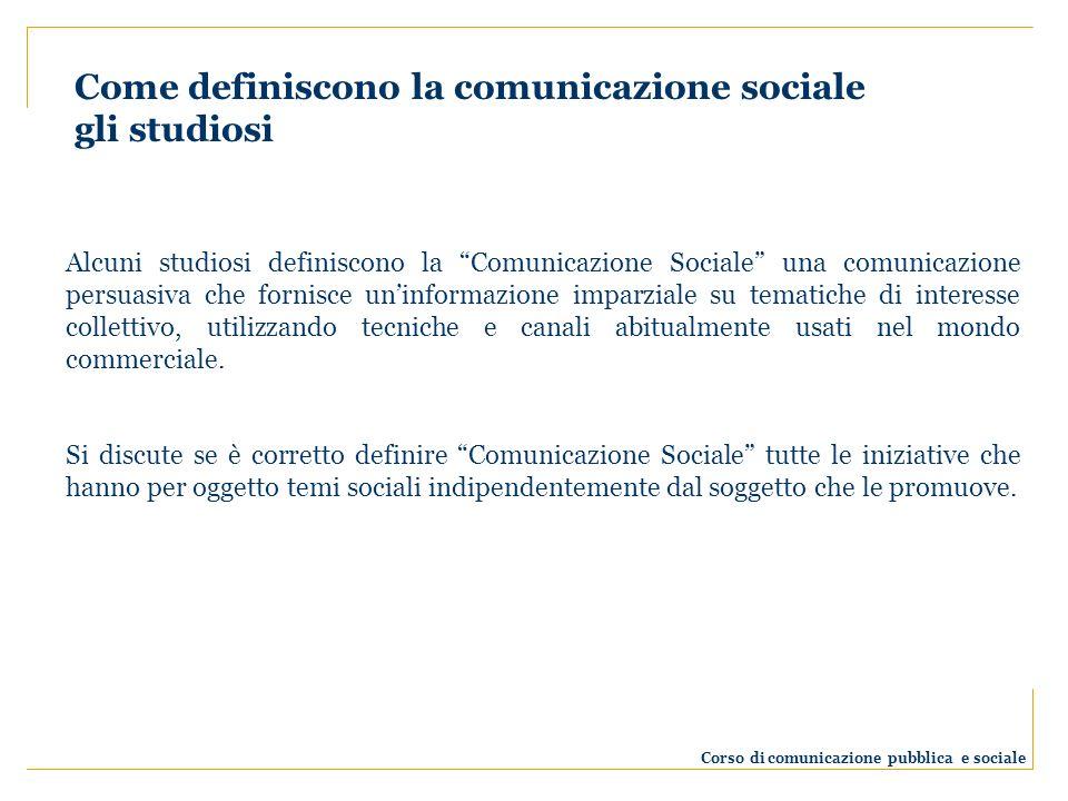 Alcuni studiosi definiscono la Comunicazione Sociale una comunicazione persuasiva che fornisce uninformazione imparziale su tematiche di interesse collettivo, utilizzando tecniche e canali abitualmente usati nel mondo commerciale.