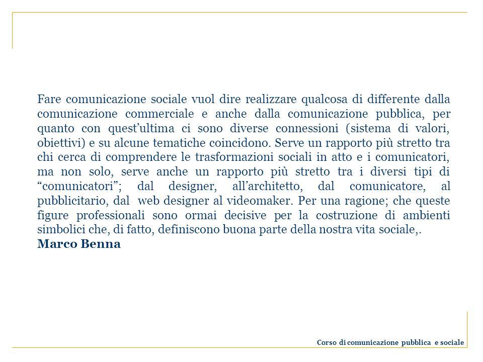 Fare comunicazione sociale vuol dire realizzare qualcosa di differente dalla comunicazione commerciale e anche dalla comunicazione pubblica, per quanto con questultima ci sono diverse connessioni (sistema di valori, obiettivi) e su alcune tematiche coincidono.
