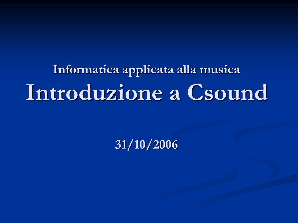 Informatica applicata alla musica Introduzione a Csound 31/10/2006