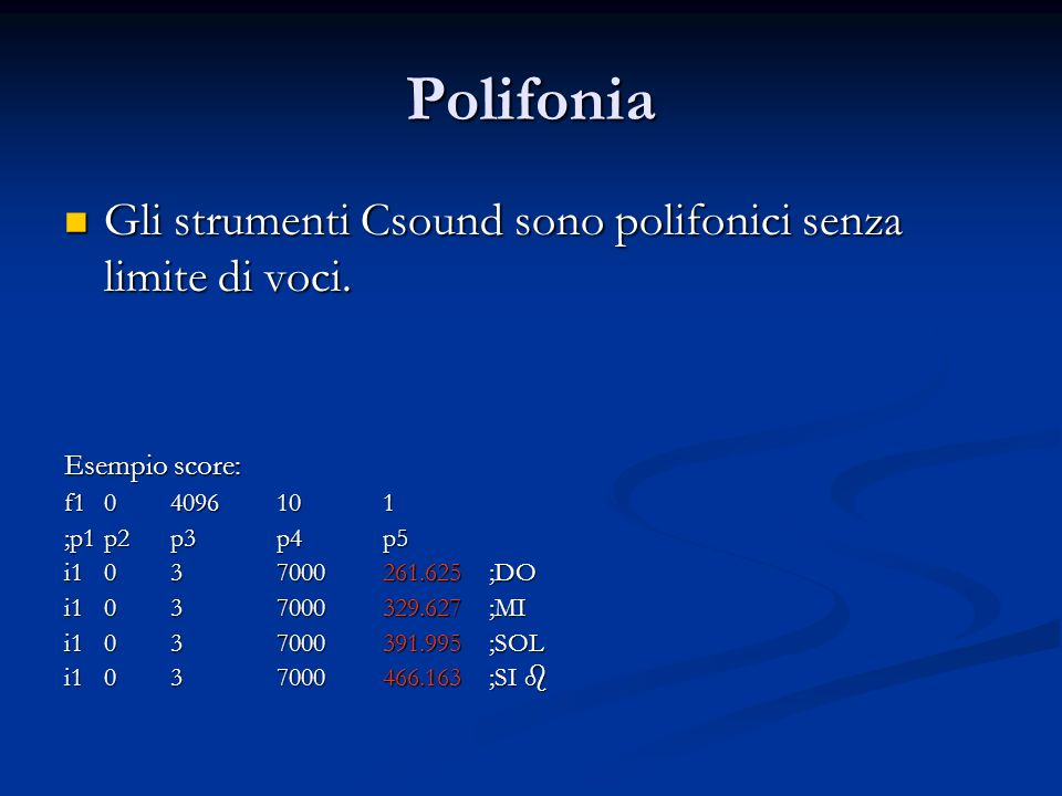 Polifonia Gli strumenti Csound sono polifonici senza limite di voci. Gli strumenti Csound sono polifonici senza limite di voci. Esempio score: f104096