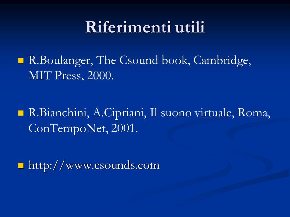 Riferimenti utili R.Boulanger, The Csound book, Cambridge, MIT Press, 2000. R.Bianchini, A.Cipriani, Il suono virtuale, Roma, ConTempoNet, 2001. http:
