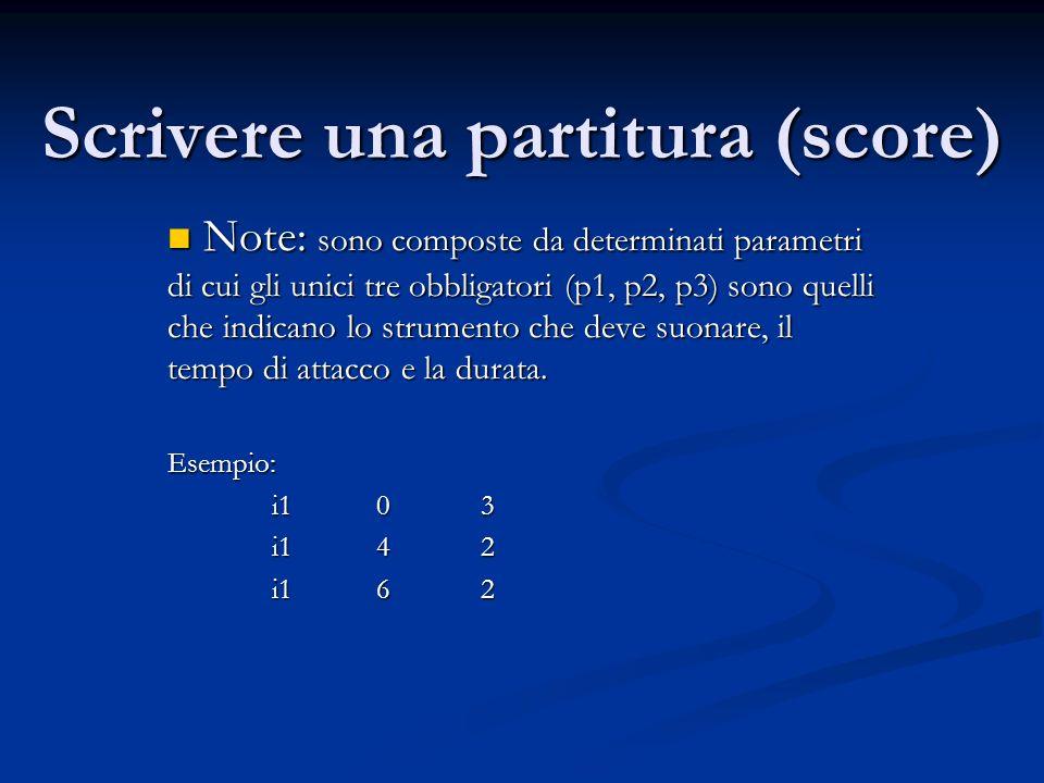 Scrivere una partitura (score) Note: sono composte da determinati parametri di cui gli unici tre obbligatori (p1, p2, p3) sono quelli che indicano lo strumento che deve suonare, il tempo di attacco e la durata.