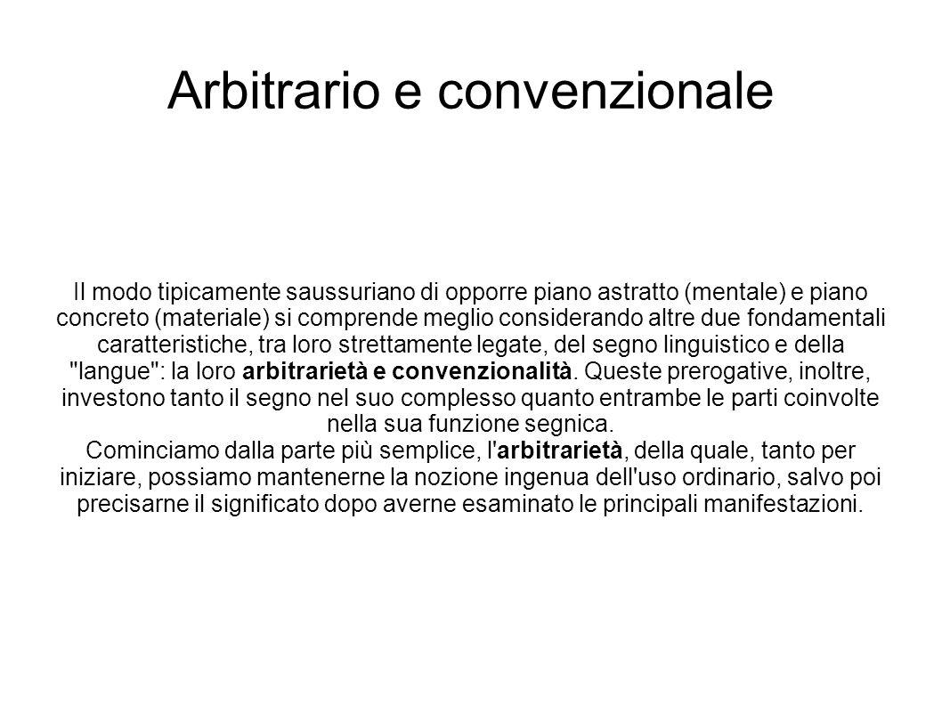 Arbitrario e convenzionale Il modo tipicamente saussuriano di opporre piano astratto (mentale) e piano concreto (materiale) si comprende meglio consid