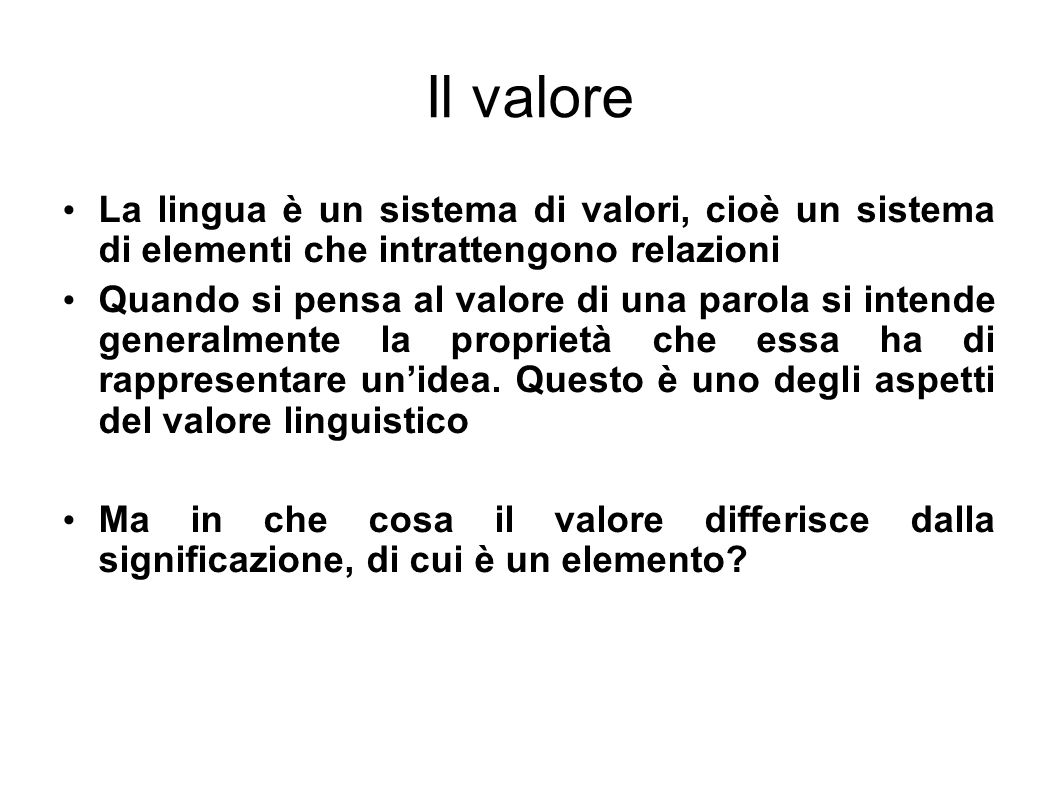 Il valore La lingua è un sistema di valori, cioè un sistema di elementi che intrattengono relazioni Quando si pensa al valore di una parola si intende
