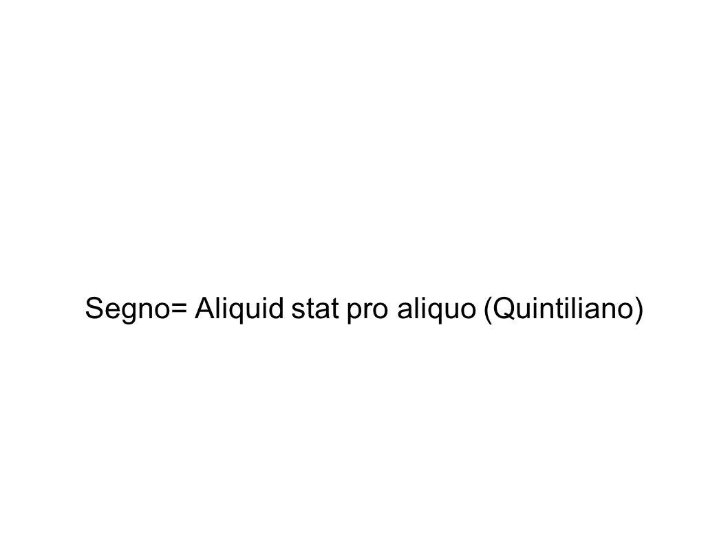 Segno= Aliquid stat pro aliquo (Quintiliano)