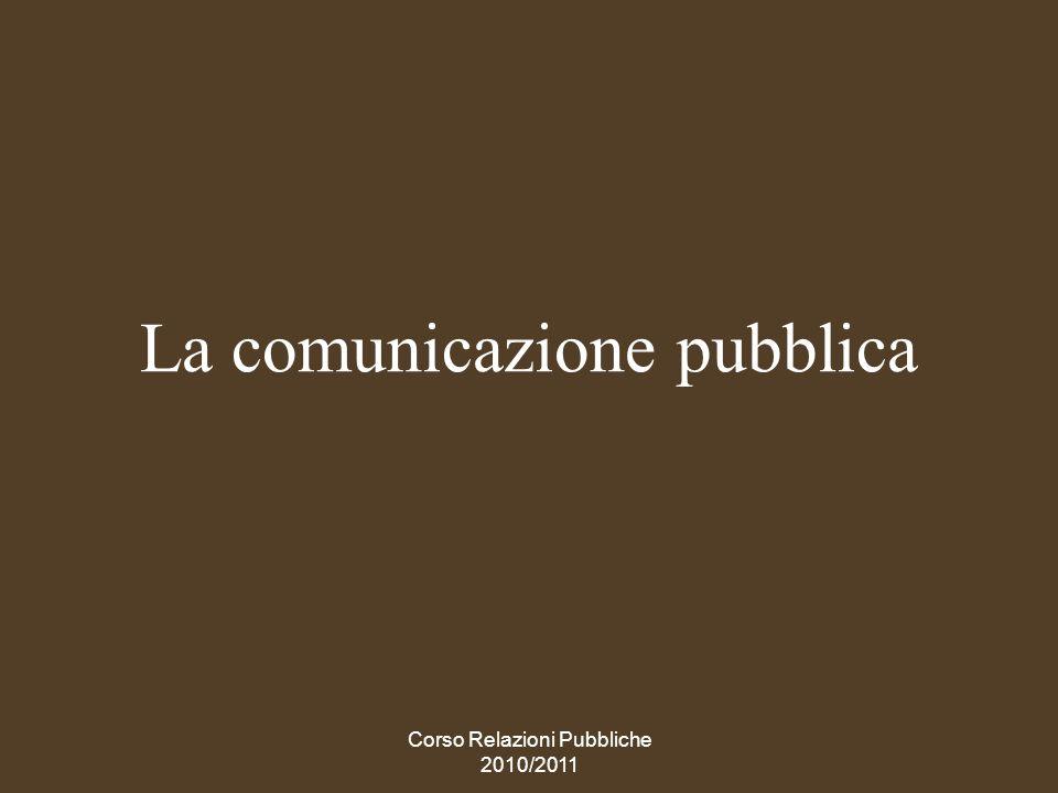 Corso Relazioni Pubbliche 2010/2011 La comunicazione istituzionale pubblica si qualifica per il suo fine DEFINIZIONE Per definirla con precisione, non è rilevante il soggetto che comunica, ma loggetto.