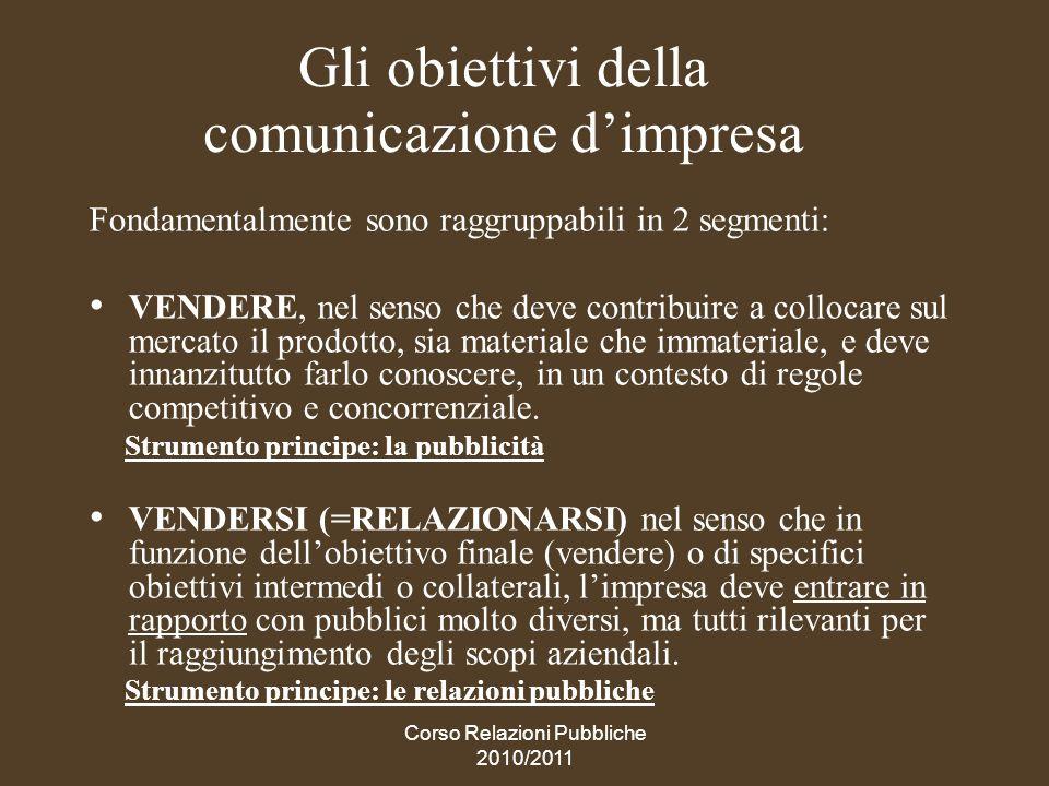 Corso Relazioni Pubbliche 2010/2011 La comunicazione integrata La comunicazione integrata è la gestione complessiva, coerente e soprattutto completa, di ununica strategia, utilizzando le diverse discipline della comunicazione ricavando da ciascuna un valore aggiunto.