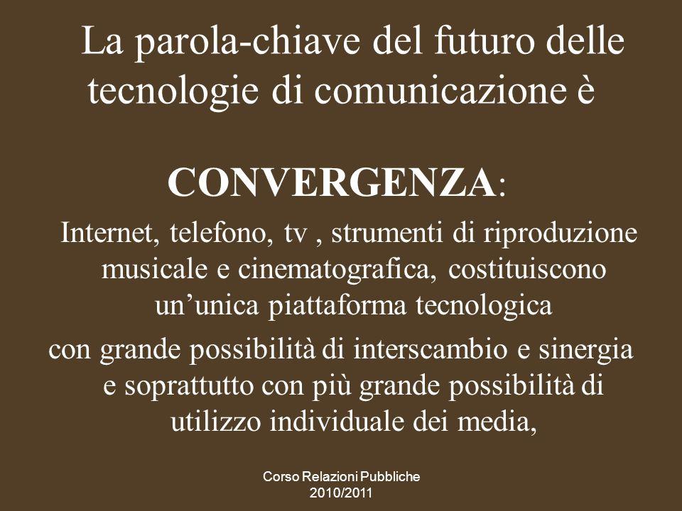 Corso Relazioni Pubbliche 2010/2011 La convergenza cambia la comunicazione Viene modificata la teoria-base di Mc Luan (il medium è il messaggio) che attribuisce al medium prevalente (giortnali, radio, tv, internet..) una influenza determinante sulla cultura e le opinioni.