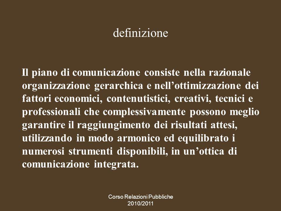 Corso Relazioni Pubbliche 2010/2011 Comunicare: non se, ma come, quando, quanto La comunicazione è un elemento dellazione imprenditoriale, e un vero imprenditore non si chiede se, ma come, quando, quanto comunicare.