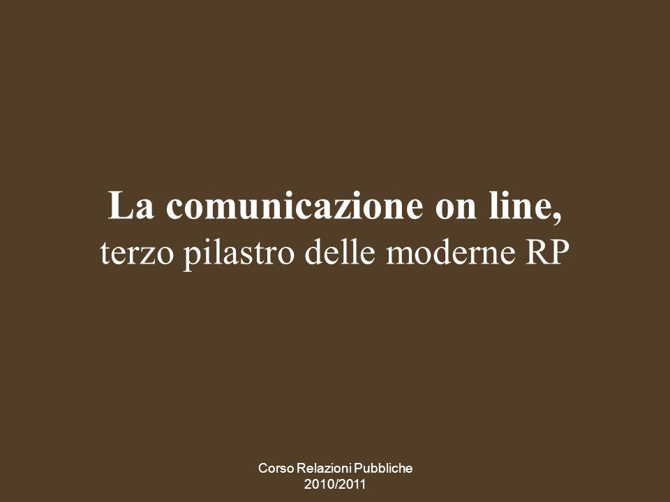 Corso Relazioni Pubbliche 2010/2011 La comunicazione on line La sua ascesa è irresistibile, e tende a modificare la natura stessa delle RP come attività relazionali.