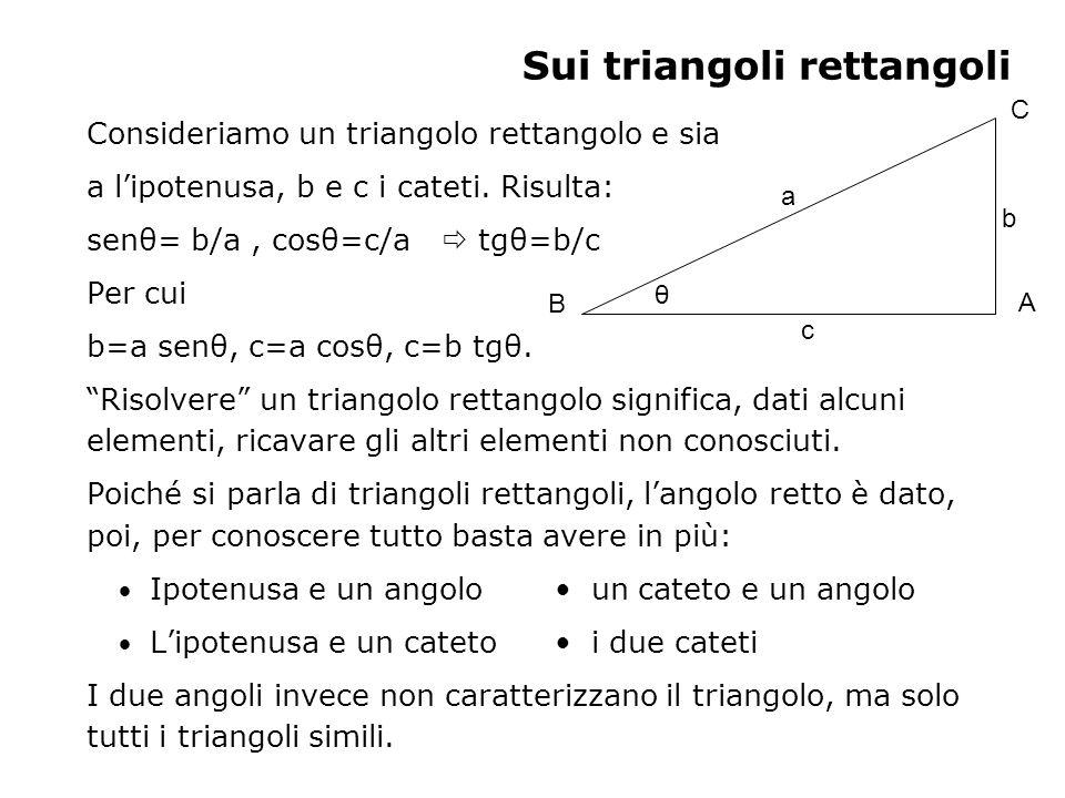 Sui triangoli rettangoli Consideriamo un triangolo rettangolo e sia a lipotenusa, b e c i cateti. Risulta: senθ= b/a, cosθ=c/a tgθ=b/c Per cui b=a sen