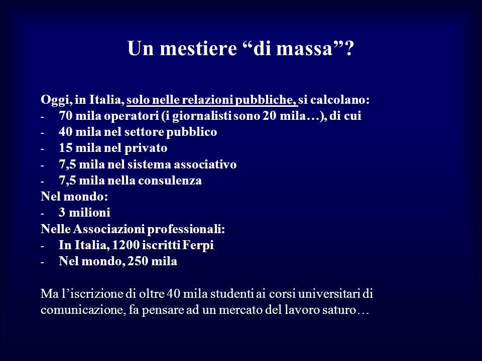 Un mestiere di massa? Oggi, in Italia, solo nelle relazioni pubbliche, si calcolano: - 70 mila operatori (i giornalisti sono 20 mila…), di cui - 40 mi