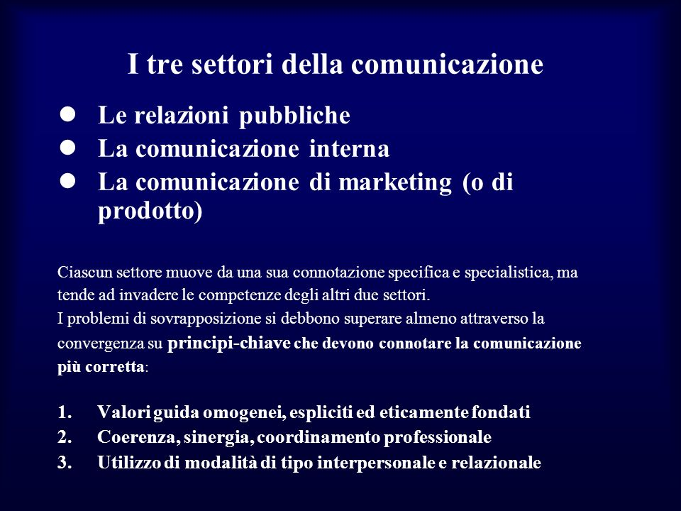 I tre settori della comunicazione Le relazioni pubbliche La comunicazione interna La comunicazione di marketing (o di prodotto) Ciascun settore muove da una sua connotazione specifica e specialistica, ma tende ad invadere le competenze degli altri due settori.