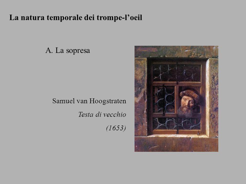 La natura temporale dei trompe-loeil A. La sopresa Samuel van Hoogstraten Testa di vecchio (1653)