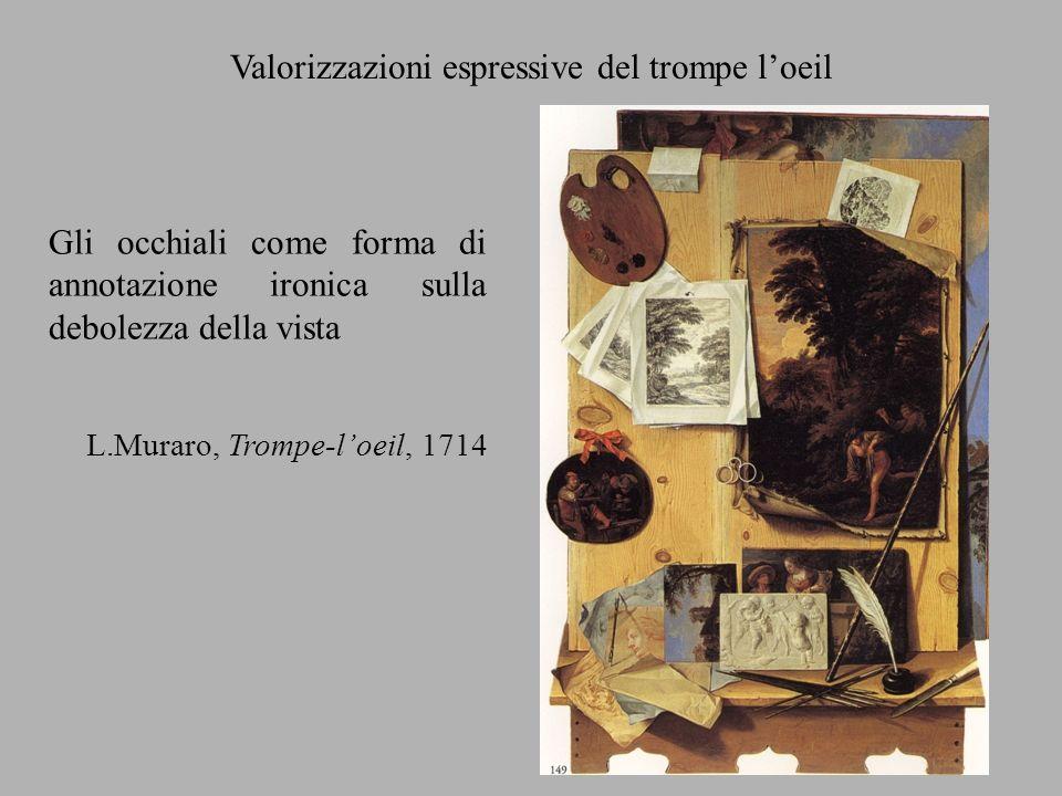 Valorizzazioni espressive del trompe loeil Gli occhiali come forma di annotazione ironica sulla debolezza della vista L.Muraro, Trompe-loeil, 1714