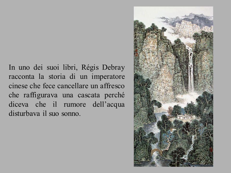 In uno dei suoi libri, Régis Debray racconta la storia di un imperatore cinese che fece cancellare un affresco che raffigurava una cascata perché dice