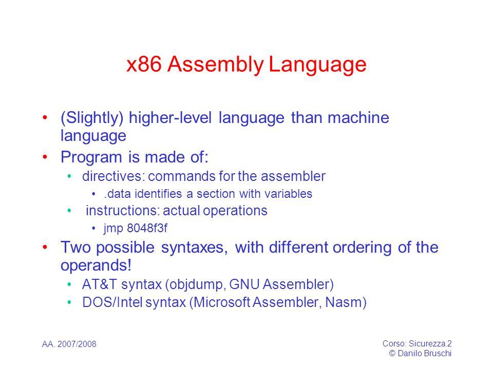 AA. 2007/2008 Corso: Sicurezza 2 © Danilo Bruschi x86 Assembly Language (Slightly) higher-level language than machine language Program is made of: dir