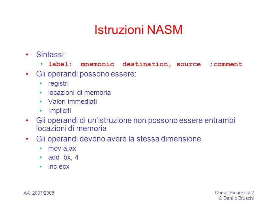 AA. 2007/2008 Corso: Sicurezza 2 © Danilo Bruschi Istruzioni NASM Sintassi: label: mnemonic destination, source ;comment Gli operandi possono essere:
