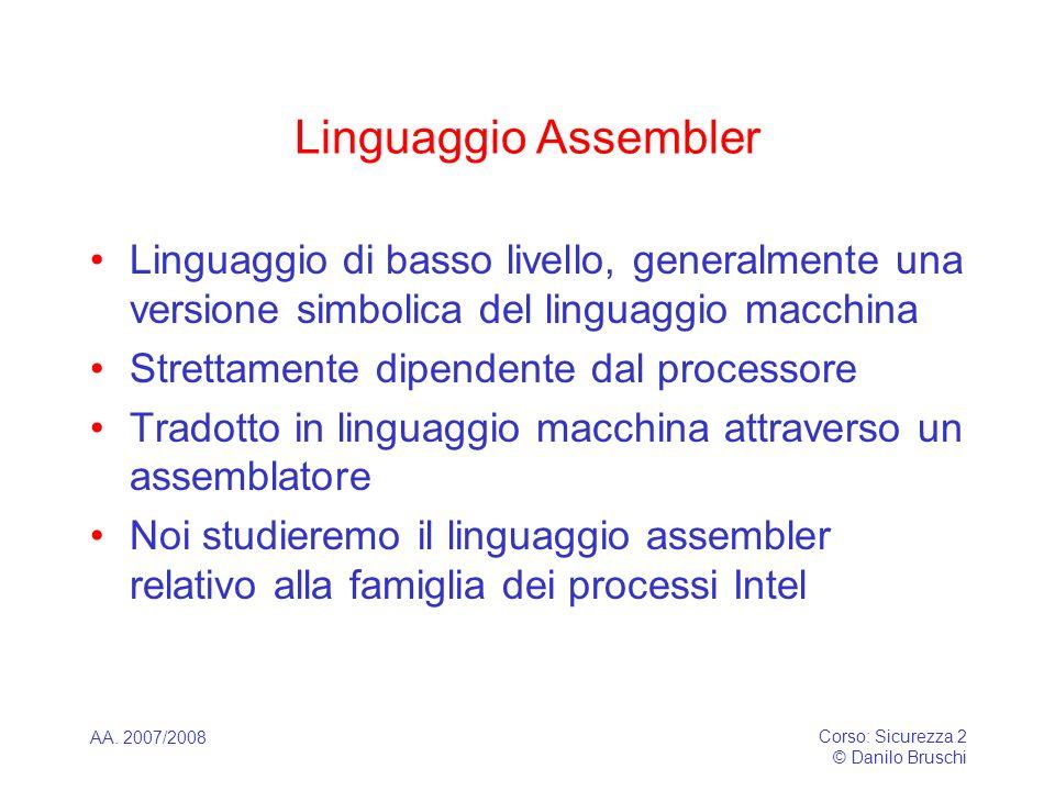AA. 2007/2008 Corso: Sicurezza 2 © Danilo Bruschi Linguaggio Assembler Linguaggio di basso livello, generalmente una versione simbolica del linguaggio