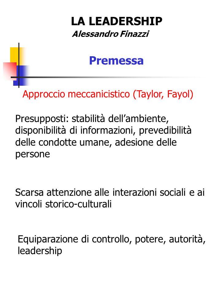 LA LEADERSHIP Alessandro Finazzi Premessa Approccio meccanicistico (Taylor, Fayol) Presupposti: stabilità dellambiente, disponibilità di informazioni,