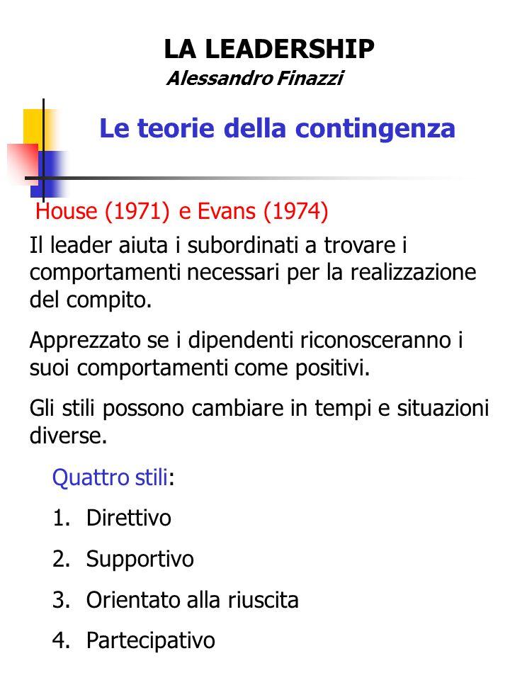 LA LEADERSHIP Alessandro Finazzi Le teorie della contingenza House (1971) e Evans (1974) Il leader aiuta i subordinati a trovare i comportamenti neces
