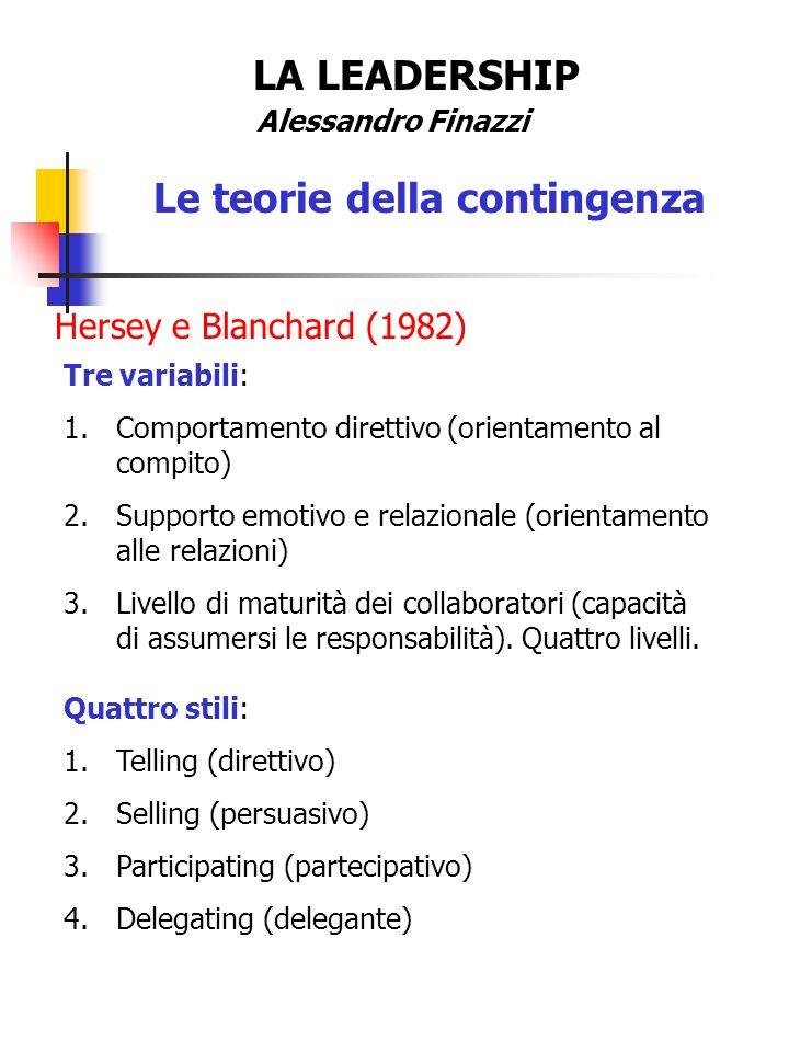 LA LEADERSHIP Alessandro Finazzi Le teorie della contingenza Hersey e Blanchard (1982) Tre variabili: 1.Comportamento direttivo (orientamento al compi