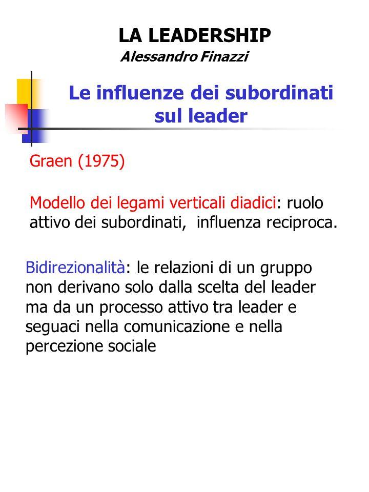 LA LEADERSHIP Alessandro Finazzi Le influenze dei subordinati sul leader Graen (1975) Modello dei legami verticali diadici: ruolo attivo dei subordina