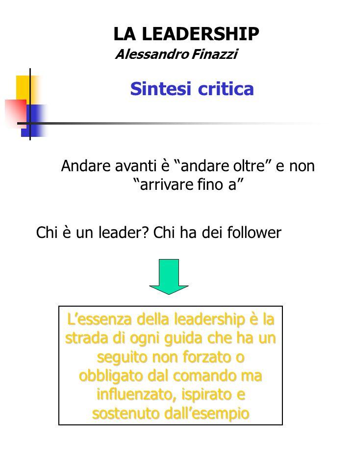 LA LEADERSHIP Alessandro Finazzi Sintesi critica Andare avanti è andare oltre e non arrivare fino a Chi è un leader? Chi ha dei follower Lessenza dell