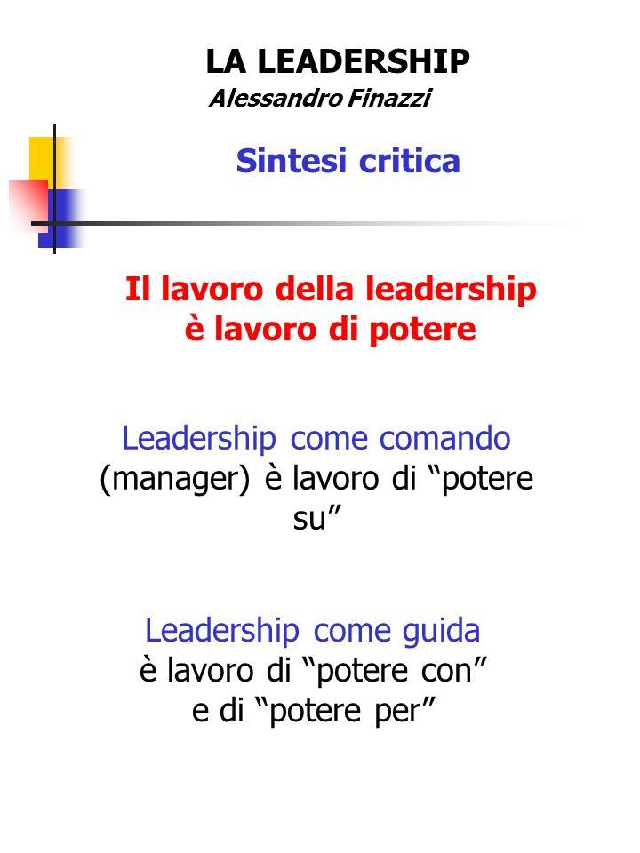LA LEADERSHIP Alessandro Finazzi Sintesi critica Il lavoro della leadership è lavoro di potere Leadership come comando (manager) è lavoro di potere su