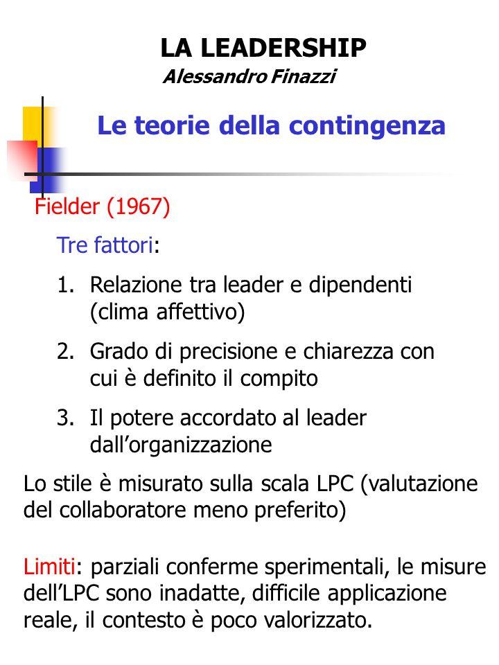 LA LEADERSHIP Alessandro Finazzi Le teorie della contingenza Fielder (1967) Tre fattori: 1.Relazione tra leader e dipendenti (clima affettivo) 2.Grado