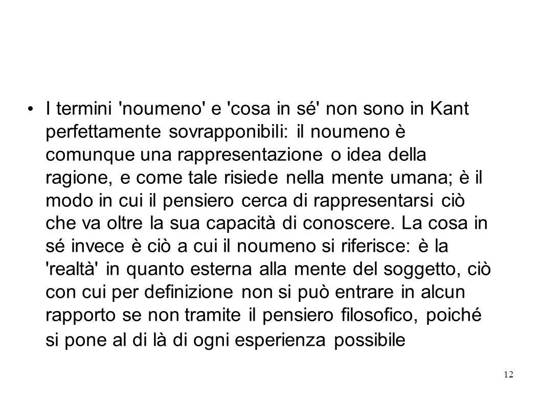 12 I termini 'noumeno' e 'cosa in sé' non sono in Kant perfettamente sovrapponibili: il noumeno è comunque una rappresentazione o idea della ragione,