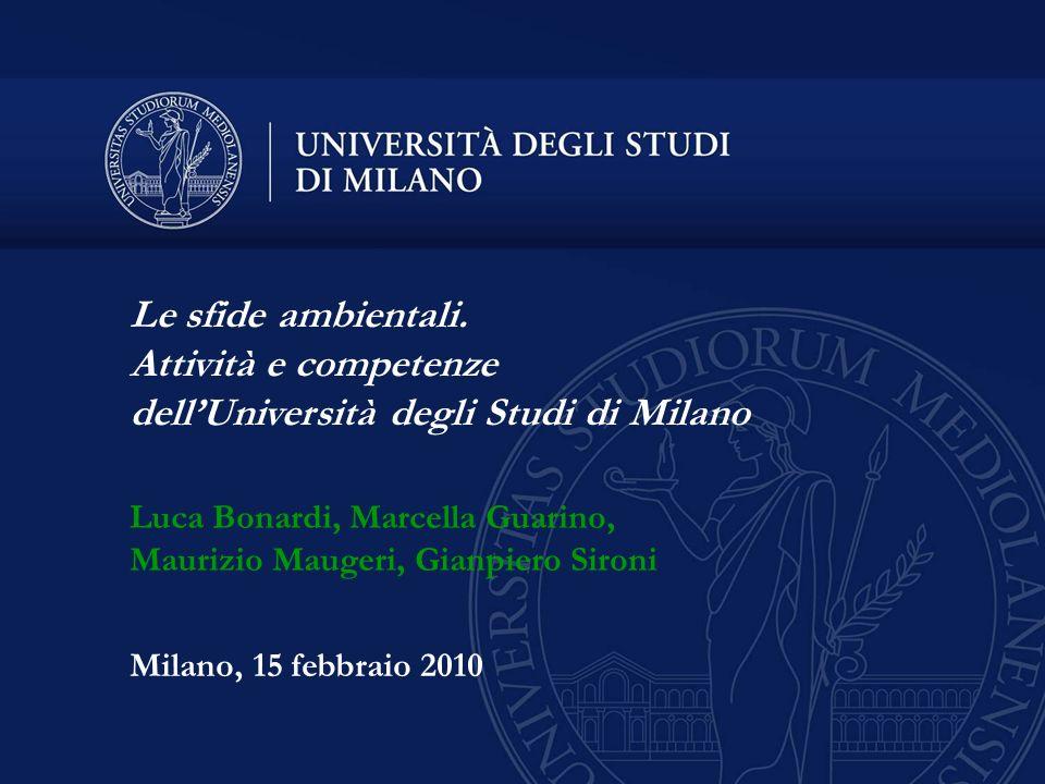 Milano, 15 febbraio 2010 Le sfide ambientali. Attività e competenze dellUniversità degli Studi di Milano Luca Bonardi, Marcella Guarino, Maurizio Maug