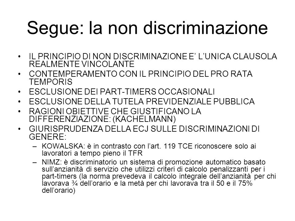 Segue: la non discriminazione IL PRINCIPIO DI NON DISCRIMINAZIONE E LUNICA CLAUSOLA REALMENTE VINCOLANTE CONTEMPERAMENTO CON IL PRINCIPIO DEL PRO RATA TEMPORIS ESCLUSIONE DEI PART-TIMERS OCCASIONALI ESCLUSIONE DELLA TUTELA PREVIDENZIALE PUBBLICA RAGIONI OBIETTIVE CHE GIUSTIFICANO LA DIFFERENZIAZIONE: (KACHELMANN) GIURISPRUDENZA DELLA ECJ SULLE DISCRIMINAZIONI DI GENERE: –KOWALSKA: è in contrasto con lart.
