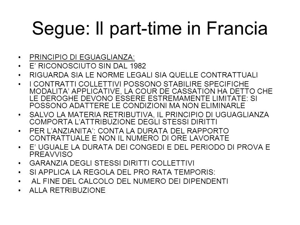 Segue: Il part-time in Francia PRINCIPIO DI EGUAGLIANZA: E RICONOSCIUTO SIN DAL 1982 RIGUARDA SIA LE NORME LEGALI SIA QUELLE CONTRATTUALI I CONTRATTI COLLETTIVI POSSONO STABILIRE SPECIFICHE MODALITA APPLICATIVE, LA COUR DE CASSATION HA DETTO CHE LE DEROGHE DEVONO ESSERE ESTREMAMENTE LIMITATE: SI POSSONO ADATTERE LE CONDIZIONI MA NON ELIMINARLE SALVO LA MATERIA RETRIBUTIVA, IL PRINCIPIO DI UGUAGLIANZA COMPORTA LATTRIBUZIONE DEGLI STESSI DIRITTI PER LANZIANITA: CONTA LA DURATA DEL RAPPORTO CONTRATTUALE E NON IL NUMERO DI ORE LAVORATE E UGUALE LA DURATA DEI CONGEDI E DEL PERIODO DI PROVA E PREAVVISO GARANZIA DEGLI STESSI DIRITTI COLLETTIVI SI APPLICA LA REGOLA DEL PRO RATA TEMPORIS: AL FINE DEL CALCOLO DEL NUMERO DEI DIPENDENTI ALLA RETRIBUZIONE